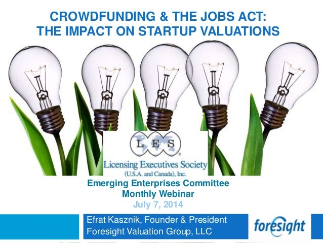 CROWDFUNDING & THE JOBS ACT: THE IMPACT ON STARTUP VALUATIONS Efrat Kasznik, Founder & President Foresight Valuation Group...
