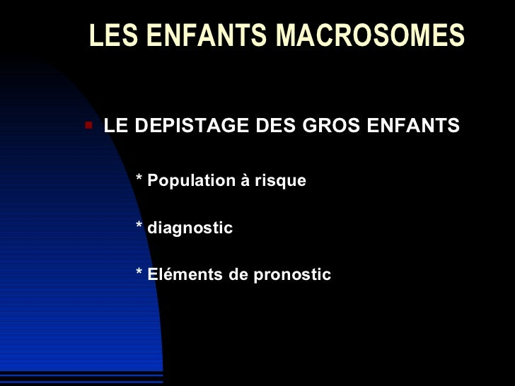LES ENFANTS MACROSOMES <ul><li>LE DEPISTAGE DES GROS ENFANTS </li></ul><ul><li>* Population à risque </li></ul><ul><li>* d...
