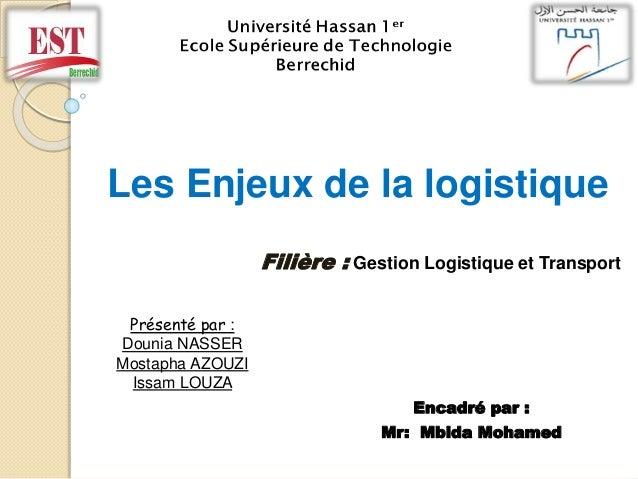 Présenté par : Dounia NASSER Mostapha AZOUZI Issam LOUZA Les Enjeux de la logistique Filière : Gestion Logistique et Trans...