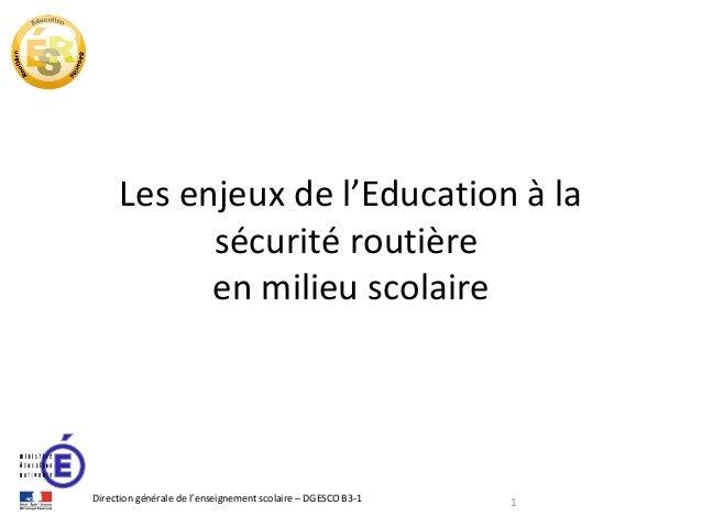 Les enjeux de l'Education à la sécurité routière en milieu scolaire  Direction générale de l'enseignement scolaire – DGESC...