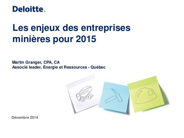 Les enjeux des entreprises minières pour 2015 Décembre 2014 Martin Granger, CPA, CA Associé leader, Énergie et Ressources ...