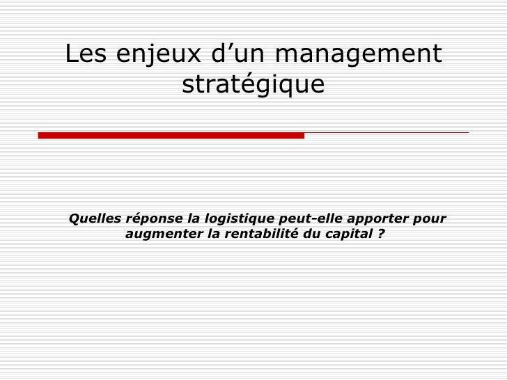 Les enjeux d'un management stratégique Quelles réponse la logistique peut-elle apporter   pour augmenter la rentabilité du...
