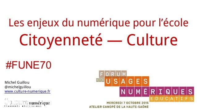 Les enjeux du numérique pour l'école Citoyenneté — Culture Michel Guillou @michelguillou www.culture-numerique.fr #FUNE70