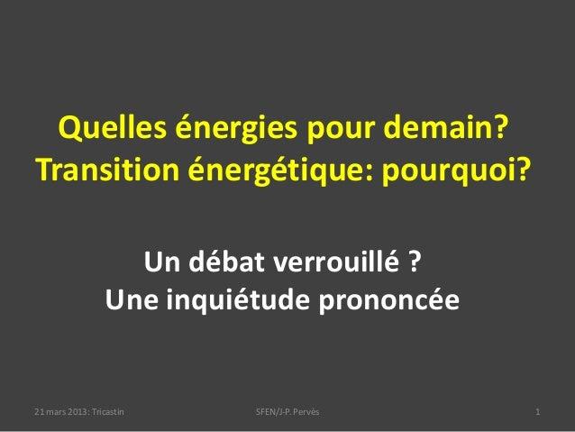 Quelles énergies pour demain?Transition énergétique: pourquoi?21 mars 2013: Tricastin SFEN/J-P. Pervès 1Un débat verrouill...