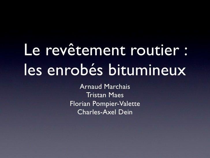 Le revêtement routier : les enrobés bitumineux          Arnaud Marchais             Tristan Maes       Florian Pompier-Val...