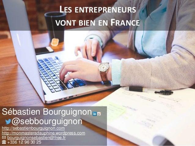 LES ENTREPRENEURS VONT BIEN EN FRANCE Sébastien Bourguignon @sebbourguignon http://sebastienbourguignon.com http://monmast...
