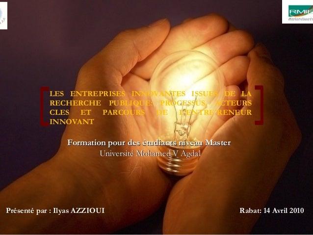 Présenté par : Ilyas AZZIOUI Rabat: 14 Avril 2010 LES ENTREPRISES INNOVANTES ISSUES DE LA RECHERCHE PUBLIQUE: PROCESSUS, A...