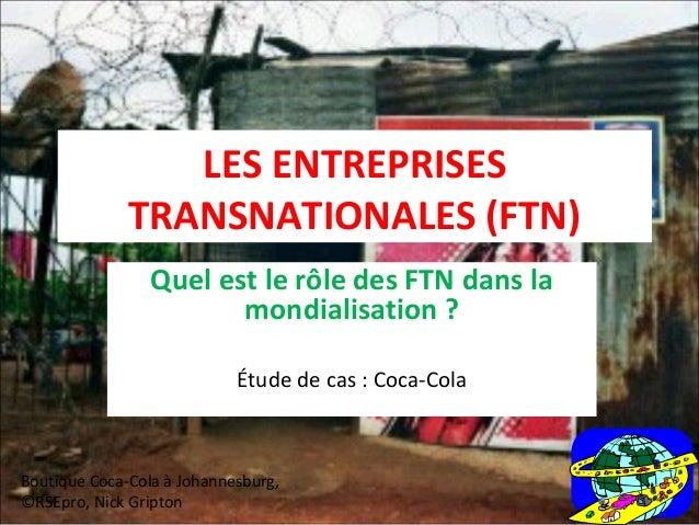 LES ENTREPRISES  TRANSNATIONALES (FTN)  Quel est le rôle des FTN dans la  mondialisation ?  Étude de cas : Coca-Cola  Bout...