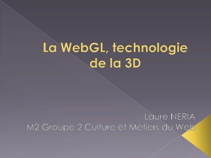 La WebGL, technologie de la 3D<br />Laure NERIA<br />M2 Groupe 2 Culture et Métiers du Web <br />