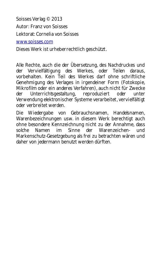 Soisses Verlag © 2013 Autor: Franz von Soisses Lektorat: Cornelia von Soisses www.soisses.com Dieses Werk ist urheberrecht...