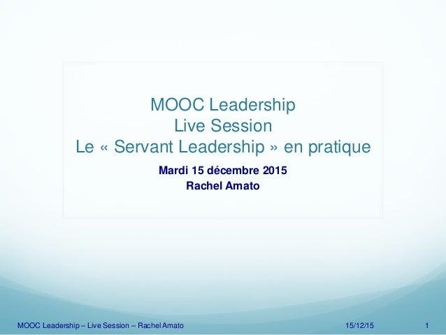 MOOC Leadership Live Session Le « Servant Leadership » en pratique Mardi 15 décembre 2015 Rachel Amato MOOC Leadership – L...