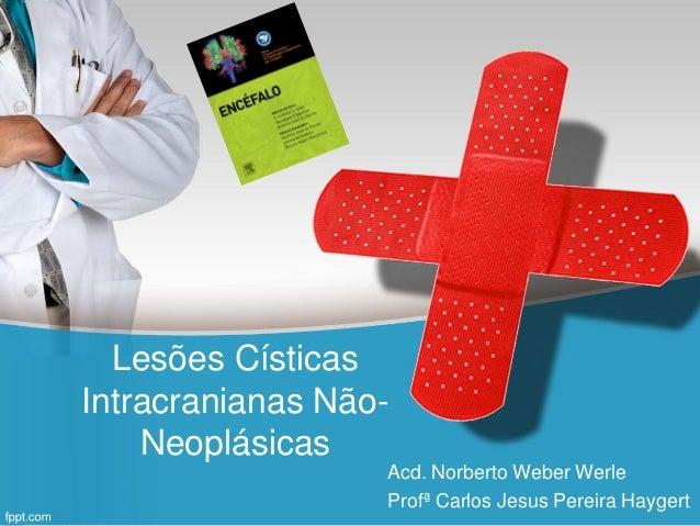 Lesões Císticas Intracranianas Não- Neoplásicas Acd. Norberto Weber Werle Profª Carlos Jesus Pereira Haygert