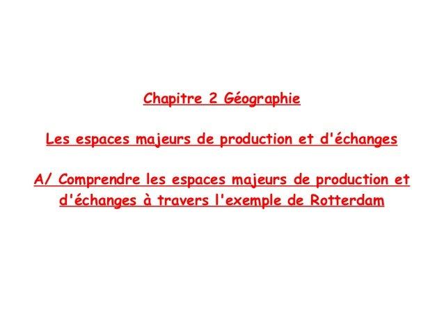 Chapitre 2 Géographie Les espaces majeurs de production et déchangesA/ Comprendre les espaces majeurs de production et   d...