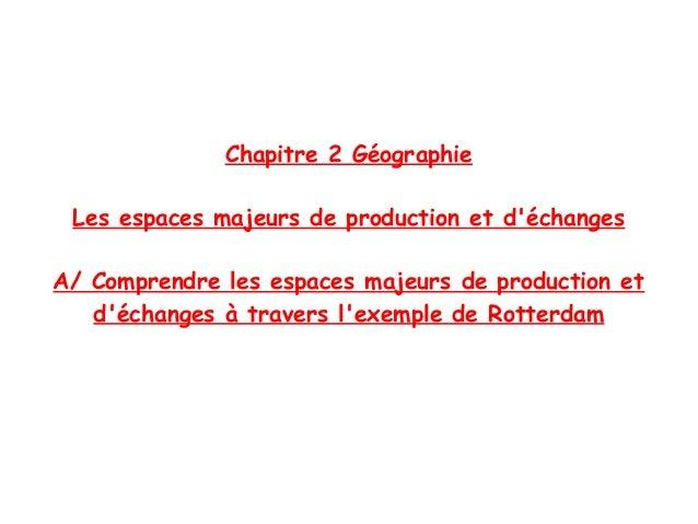 Chapitre 2 Géographie Les espaces majeurs de production et d'échanges A/ Comprendre les espaces majeurs de production et d...