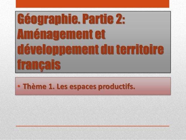 Géographie. Partie 2: Aménagement et développement du territoire français • Thème 1. Les espaces productifs.