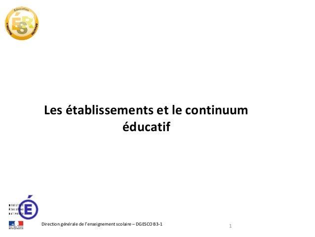 Les établissements et le continuum éducatif  Direction générale de l'enseignement scolaire – DGESCO B3-1  1