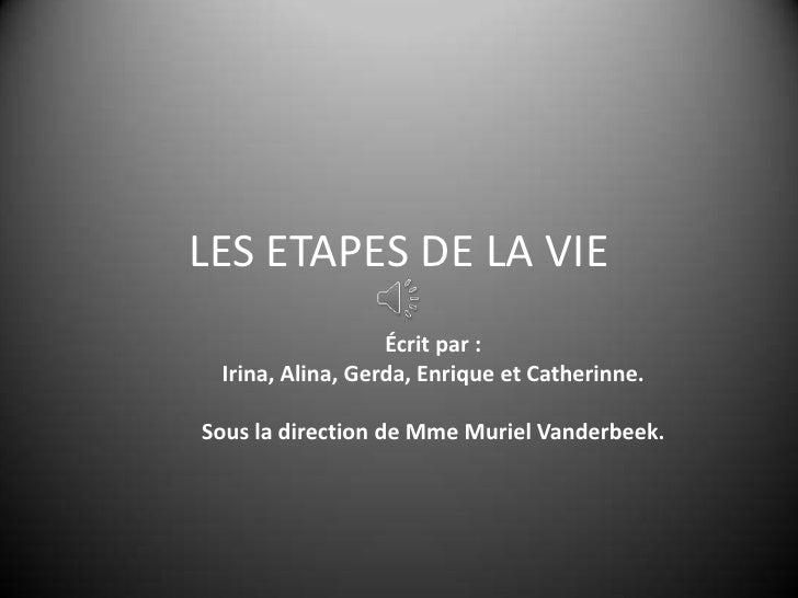 LES ETAPES DE LA VIE                  Écrit par : Irina, Alina, Gerda, Enrique et Catherinne.Sous la direction de Mme Muri...