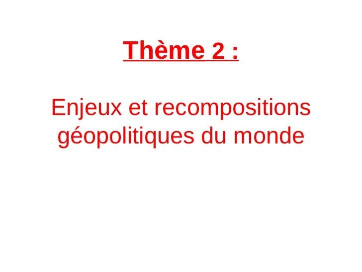 Thème 2 :Enjeux et recompositionsgéopolitiques du monde