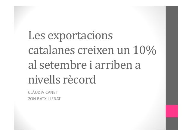 Les exportacions  catalanes creixen un 10%  al setembre i arriben a  nivells rècord  CLÀUDIA CANET  2ON BATXILLERAT