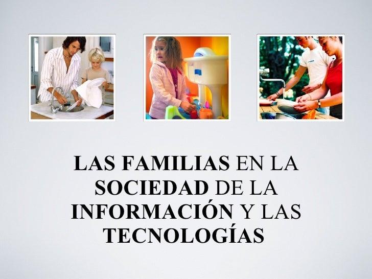 LAS FAMILIAS  EN LA  SOCIEDAD  DE LA  INFORMACIÓN  Y   LAS  TECNOLOGÍAS