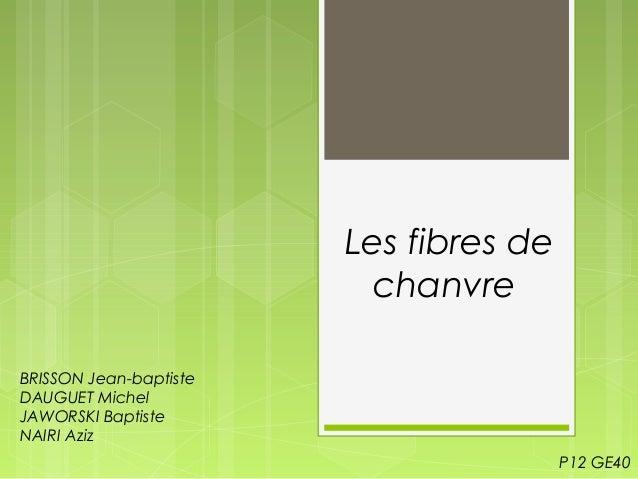 Les fibres de chanvre BRISSON Jean-baptiste DAUGUET Michel JAWORSKI Baptiste NAIRI Aziz P12 GE40