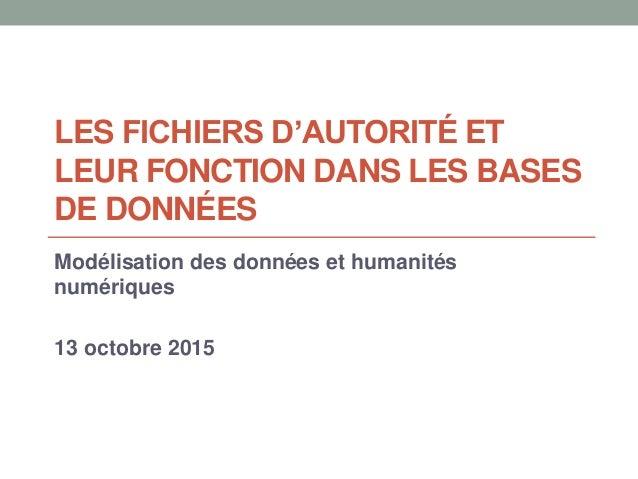 LES FICHIERS D'AUTORITÉ ET LEUR FONCTION DANS LES BASES DE DONNÉES Modélisation des données et humanités numériques 13 oct...