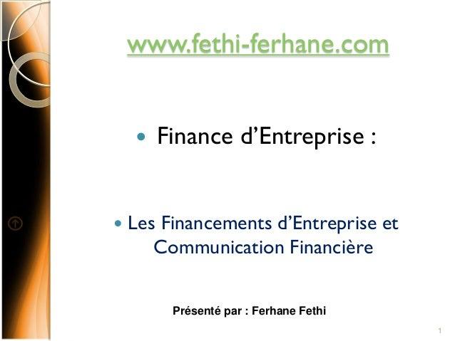 www.fethi-ferhane.com  Finance d'Entreprise :  Les Financements d'Entreprise et Communication Financière Présenté par : ...