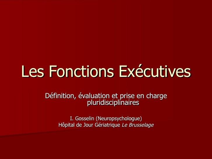 Les Fonctions Exécutives Définition, évaluation et prise en charge pluridisciplinaires I. Gosselin (Neuropsychologue) Hôpi...