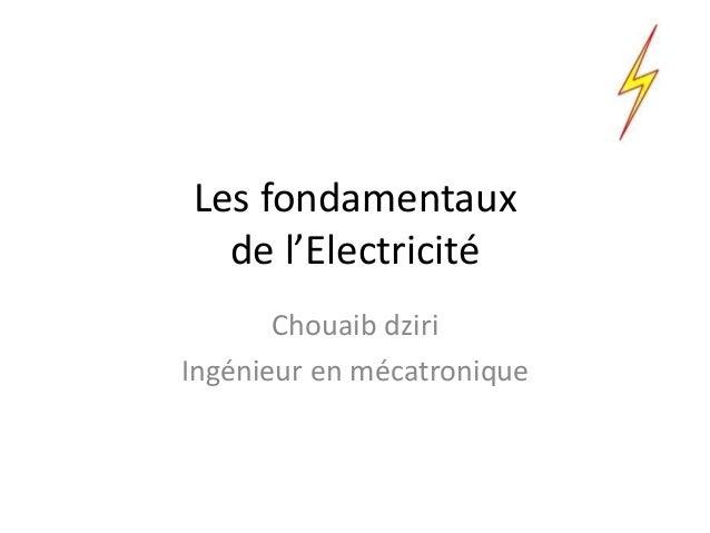 Les fondamentaux de l'Electricité Chouaib dziri Ingénieur en mécatronique