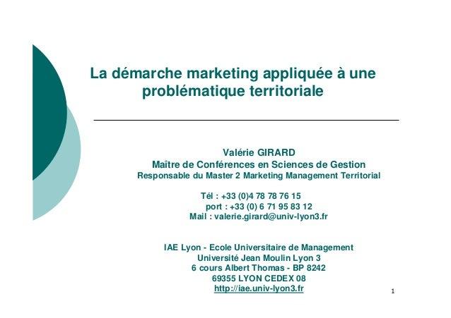 1 La démarche marketing appliquée à une problématique territoriale Valérie GIRARD Maître de Conférences en Sciences de Ges...
