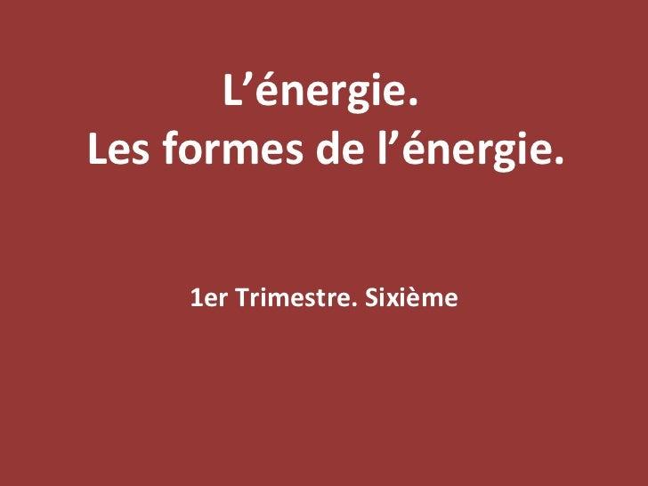 L'énergie.  Les formes de l'énergie. 1er Trimestre. Sixième