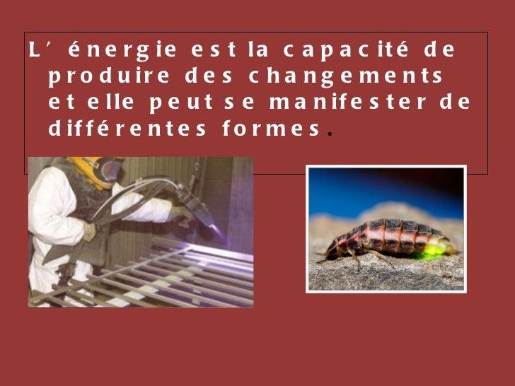 <ul><li>L'énergie est la capacité de produire des changements et elle peut se manifester de différentes formes .  </li></ul>