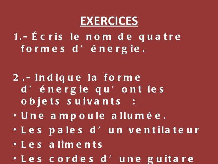 EXERCICES <ul><li>1.- Écris le nom de quatre formes d'énergie. </li></ul><ul><li>2.- Indique la forme d'énergie qu'ont les...
