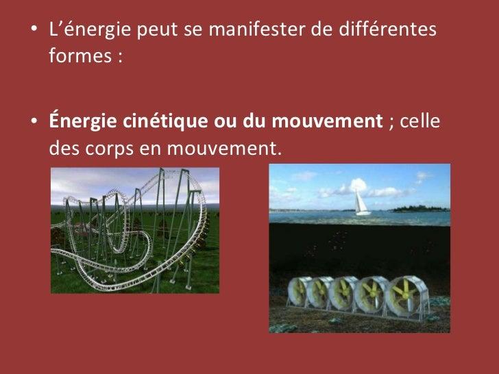 <ul><li>L'énergie peut se manifester de différentes formes: </li></ul><ul><li>Énergie cinétique ou du mouvement ; celle ...