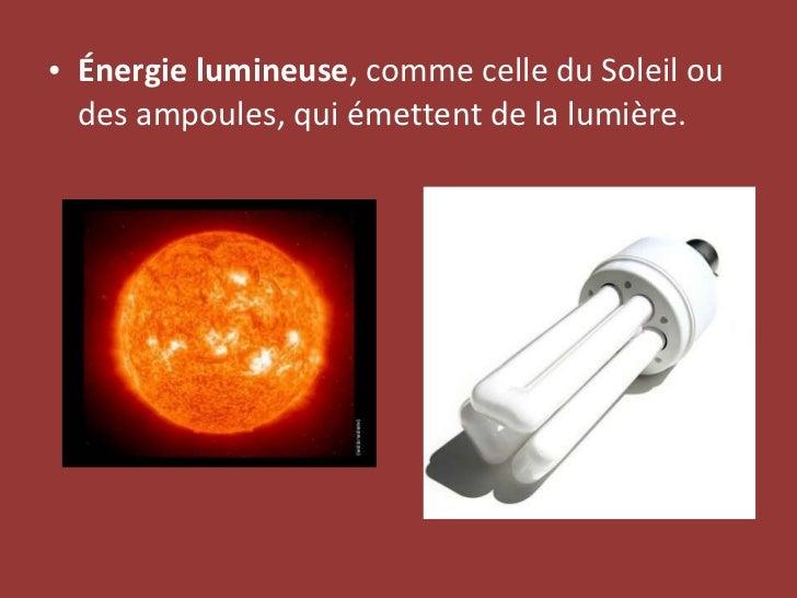 <ul><li>Énergie lumineuse , comme celle du Soleil ou des ampoules, qui émettent de la lumière. </li></ul>