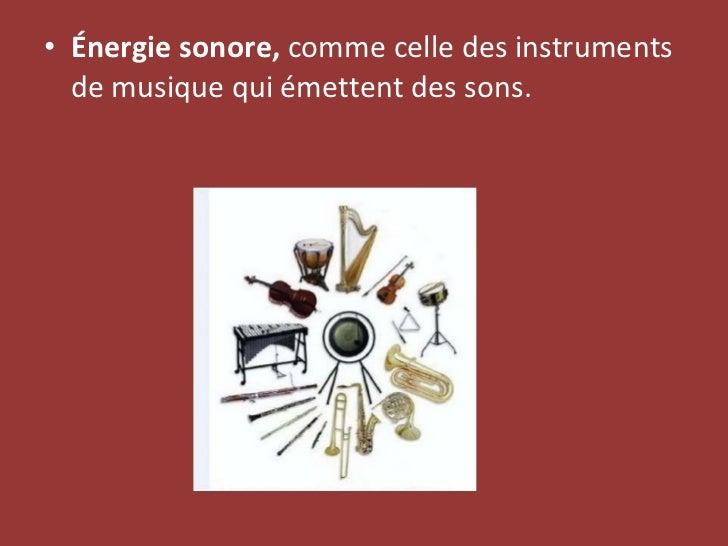 <ul><li>Énergie sonore,  comme celle des instruments de musique qui émettent des sons. </li></ul>