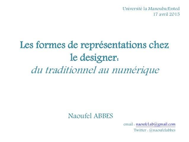 Les formes de représentations chez le designer: du traditionnel au numérique Naoufel ABBES email : naoufel.ab@gmail.com Tw...