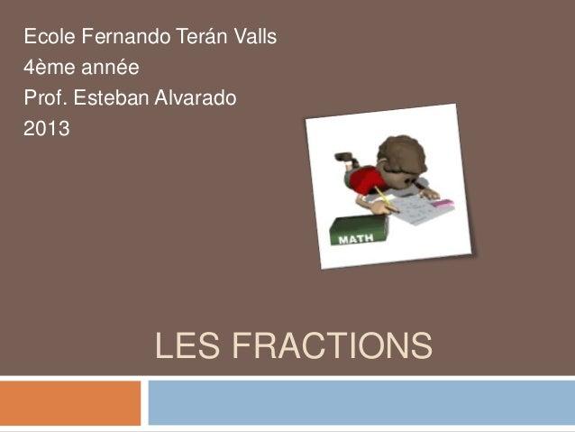 LES FRACTIONS Ecole Fernando Terán Valls 4ème année Prof. Esteban Alvarado 2013