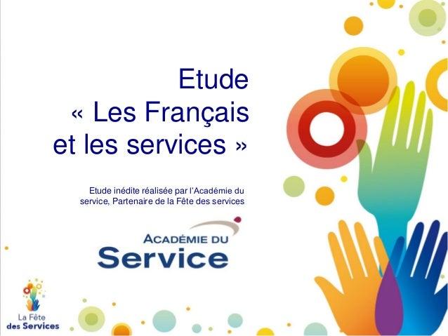 Etude « Les Français et les services » Etude inédite réalisée par l'Académie du service, Partenaire de la Fête des service...