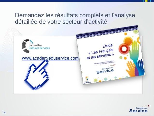 Demandez les résultats complets et l'analyse détaillée de votre secteur d'activité  www.academieduservice.com  15