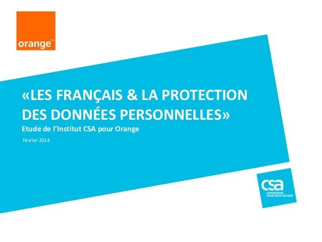Etude de l'Institut CSA pour Orange «LES FRANÇAIS & LA PROTECTION DES DONNÉES PERSONNELLES» Février 2014