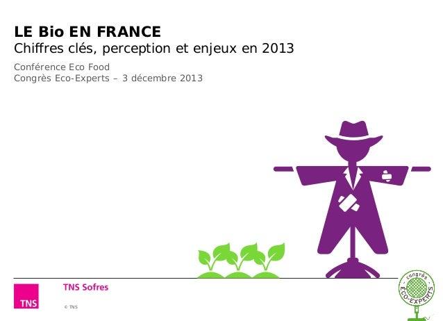 © TNS LE Bio EN FRANCE Chiffres clés, perception et enjeux en 2013 Conférence Eco Food Congrès Eco-Experts – 3 décembre 20...