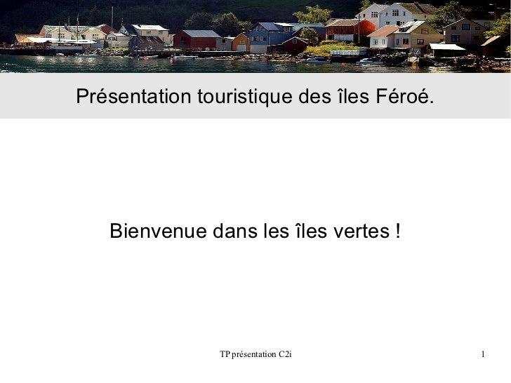 Présentation touristique des îles Féroé.   Bienvenue dans les îles vertes !                TP présentation C2i        1