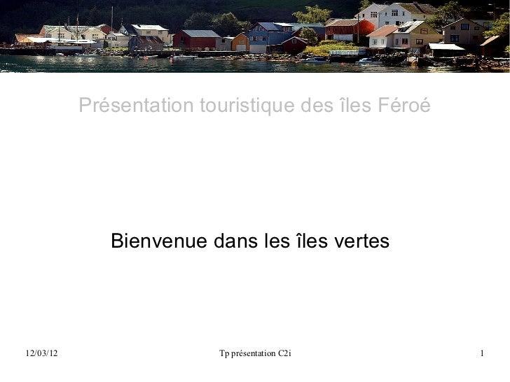 Présentation touristique des îles Féroé              Bienvenue dans les îles vertes12/03/12                  Tp présentati...