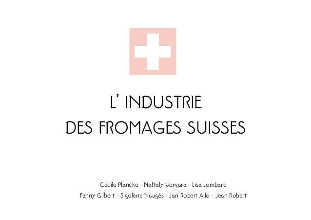 L' INDUSTRIEDES FROMAGES SUISSES        Cécile Plancke - Naftaly Vergara - Lisa Lombard Fanny Gilbert - Sigolène Naugès - ...
