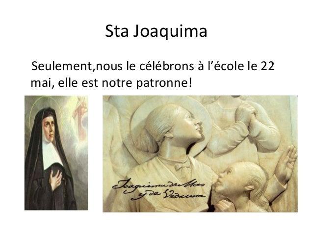 Sta JoaquimaSeulement,nous le célébrons à l'école le 22mai, elle est notre patronne!