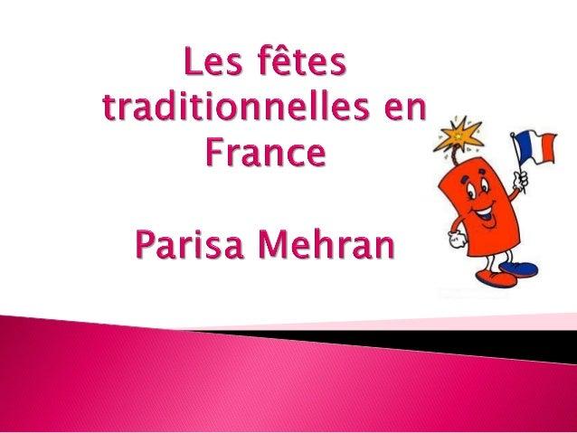 Les Français aiment faire la féte. Les fêtes traditionnelles en France sont: le nouvel an, Mardi Gras, Pâques, le 1re mai,...