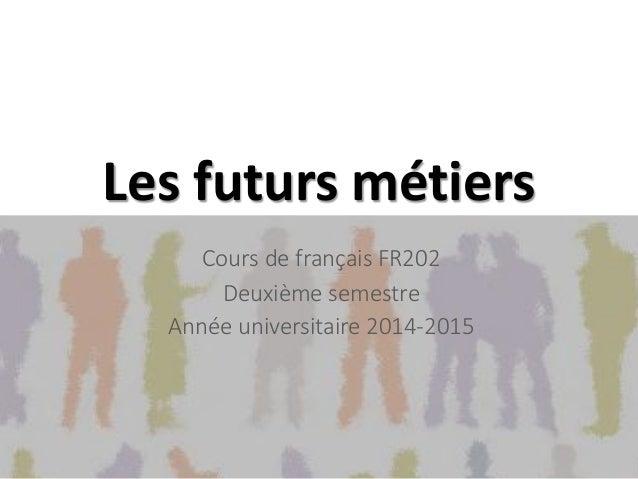 Les futurs métiers Cours de français FR202 Deuxième semestre Année universitaire 2014-2015