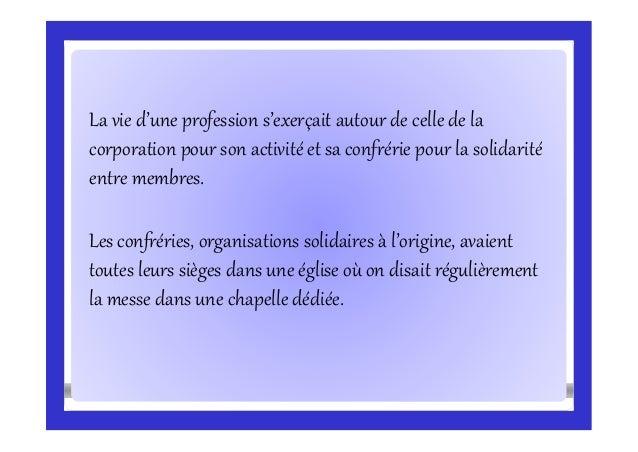 La vie d'une profession s'exerçait autour de celle de la corporation pour son activité et sa confrérie pour la solidarité ...