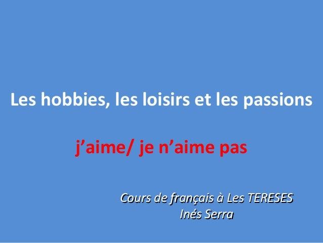 Les hobbies, les loisirs et les passionsj'aime/ je n'aime pasCours de français à Les TERESESCours de français à Les TERESE...